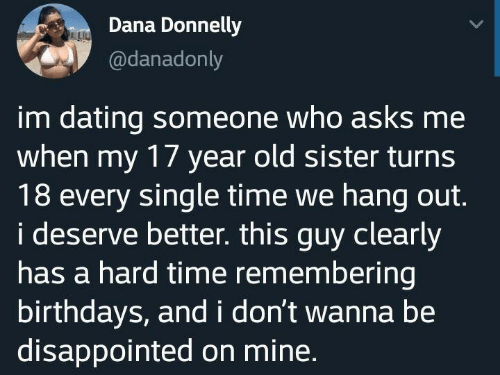 Dating, Disappointed, and Time: Dana Donnelly  @danadonly  im dating someone who asks me  when my 17 year old sister turns  18 every single time we hang out.  i deserve better. this guy clearly  has a hard time remembering  birthdays, and i don't wanna be  disappointed on mine.