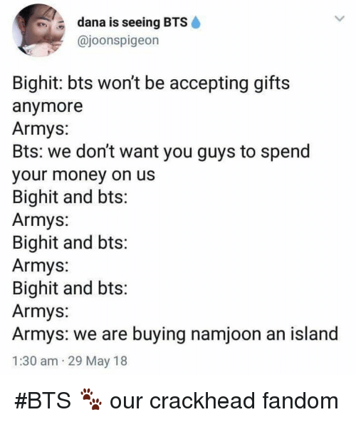 Crackhead, Money, and Bts: dana is seeing BTS  @joonspigeon  Bighit: bts wont be accepting gifts  anymore  Armys:  Bts: we don't want you guys to spend  our money on usS  Bighit and bts:  Armys:  Bighit and bts:  Armys:  Bighit and bts  Armys:  Armys: we are buying namjoon an island  1:30 am 29 May 18 #BTS 🐾 our crackhead fandom