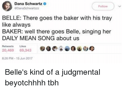 Alwaysed: Dana Schwartz  DanaSchwartzz  Follow  BELLE: There goes the baker with his tray  like always  BAKER: well there goes Belle, singing her  DAILY MEAN SONG about us  Retweets Likes  20,469 69,343  :26 PM-15 Jun 2017 Belle's kind of a judgmental beyotchhhh tbh