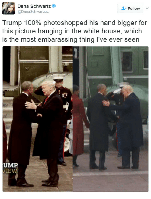 ump: Dana Schwartz  @DanaSchwartzzz  Follow  Trump 100% photoshopped his hand bigger for  this picture hanging in the white house, which  is the most embarassing thing I've ever seen  UMP  IE