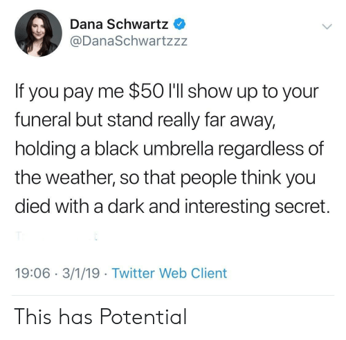 You Died: Dana Schwartz  @DanaSchwartzzz  If you pay me $50 I'll show up to your  funeral but stand really far away,  holding a black umbrella regardless of  the weather, so that people think you  died with a dark and interesting secret.  19:06 3/1/19 Twitter Web Client This has Potential