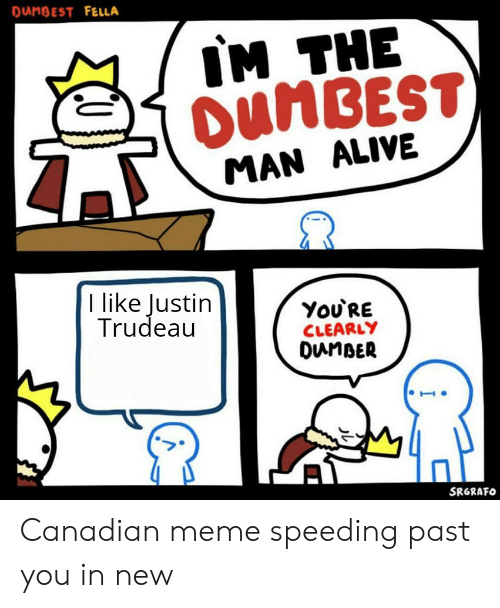 Canadian Meme: DANBEST FELLA  IM THE  DUMBEST)  MAN ALIVE  I like Justin  Trudeau  You'RE  CLEARLY  DunBER  SRGRAFO Canadian meme speeding past you in new