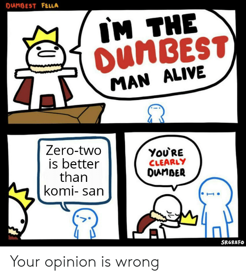 Alive, Anime, and Zero: DANBEST FELLA  IM THE  DUMBEST)  MAN ALIVE  Zero-two  is better  than  komi- san  You'RE  CLEARLY  DunBER  SRGRAFO Your opinion is wrong