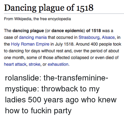 holy roman empire: Dancing plague of 1518  From Wikipedia, the free encyclopedia  The dancing plague (or dance epidemic) of 1518 was a  case of dancing mania that occurred in Strasbourg, Alsace, in  the Holy Roman Empire in July 1518. Around 400 people took  to dancing for days without rest and, over the period of about  one month, some of those affected collapsed or even died of  heart attack, stroke, or exhaustion. rolanslide: the-transfeminine-mystique: throwback to my ladies 500 years ago who knew how to fuckin party