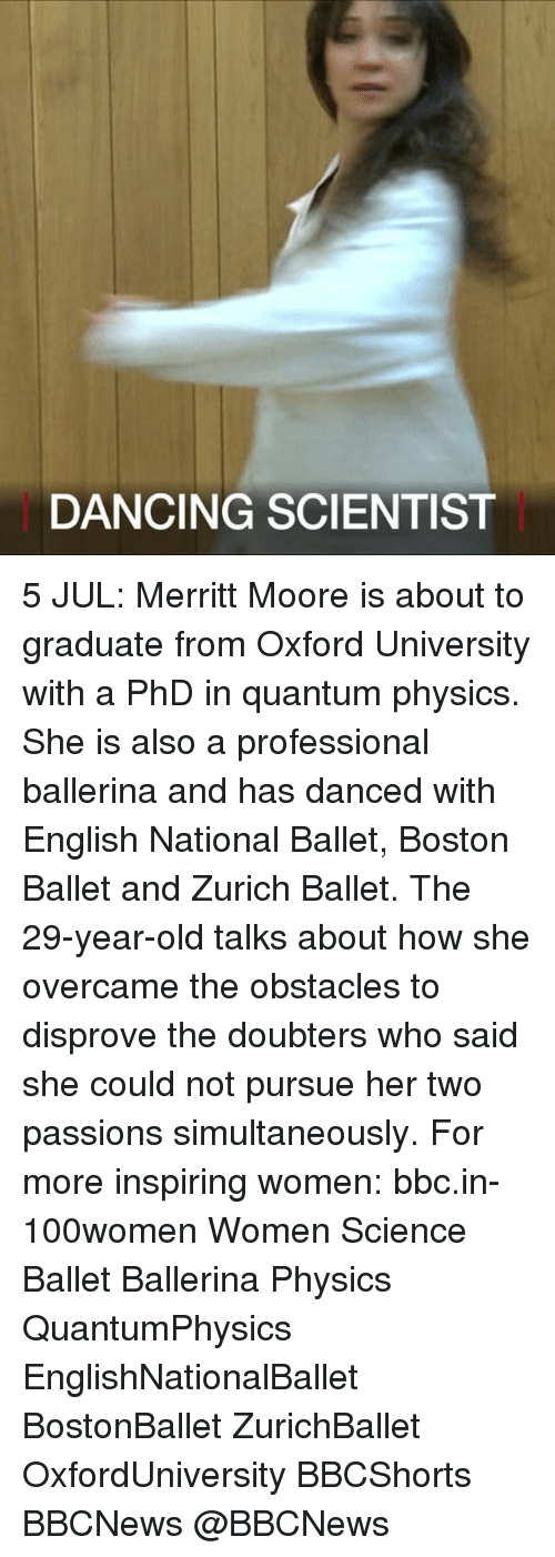 oxford university: DANCING SCIENTIST 5 JUL: Merritt Moore is about to graduate from Oxford University with a PhD in quantum physics. She is also a professional ballerina and has danced with English National Ballet, Boston Ballet and Zurich Ballet. The 29-year-old talks about how she overcame the obstacles to disprove the doubters who said she could not pursue her two passions simultaneously. For more inspiring women: bbc.in-100women Women Science Ballet Ballerina Physics QuantumPhysics EnglishNationalBallet BostonBallet ZurichBallet OxfordUniversity BBCShorts BBCNews @BBCNews