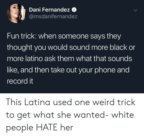 Phone, Weird, and White People: Dani Fernandez  @msdanifernandez  Fun trick: when someone says they  thought you would sound more black or  more latino ask them what that sounds  like, and then take out your phone and  record it This Latina used one weird trick to get what she wanted- white people HATE her
