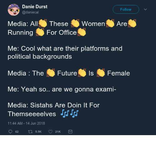 Future, Yeah, and Cool: Danie Durst  @daniecal  Follow  Media: AllThese  RunningFor Office  omenAre  Me: Cool what are their platforms and  political backarounds  Media : The Future  utureIsFemale  Me: Yeah so.. are we gonna exami-  Media: Sistahs Are Doin It For  Themseeeelvesアリ  11:44 AM-14 Jun 2018  62 t 5.5K 21K