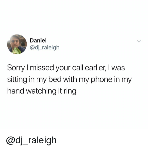 Phone, Sorry, and Dank Memes: Daniel  @dj_raleigh  Sorry I missed your call earlier, I was  sitting in my bed with my phone in my  hand watching it ring @dj_raleigh