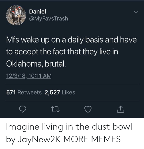 Oklahoma: Daniel  FavsTrash  Mfs wake up on a daily basis and have  to accept the fact that they live in  Oklahoma, brutal  12/3/18,10:11 AM  571 Retweets 2,527 Likes Imagine living in the dust bowl by JayNew2K MORE MEMES