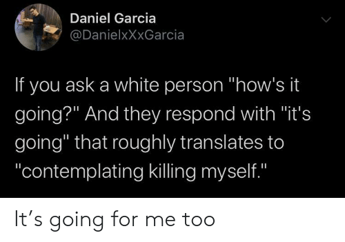 "Roughly: Daniel Garcia  @DanielxXxGarcia  If you ask a white person ""how's it  going?"" And they respond with ""it's  going"" that roughly translates to  ""contemplating killing myself.""  II It's going for me too"