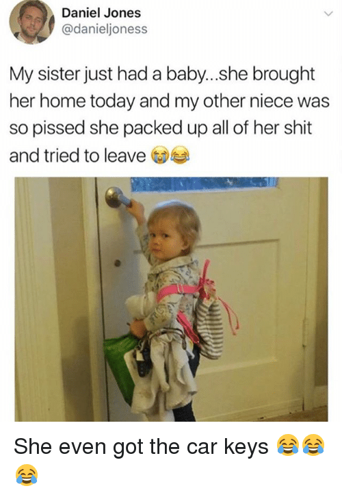 Funny, Shit, and Home: Daniel Jones  @danieljoness  My sister just had a baby...she brought  her home today and my other niece was  so pissed she packed up all of her shit  and tried to leave She even got the car keys 😂😂😂