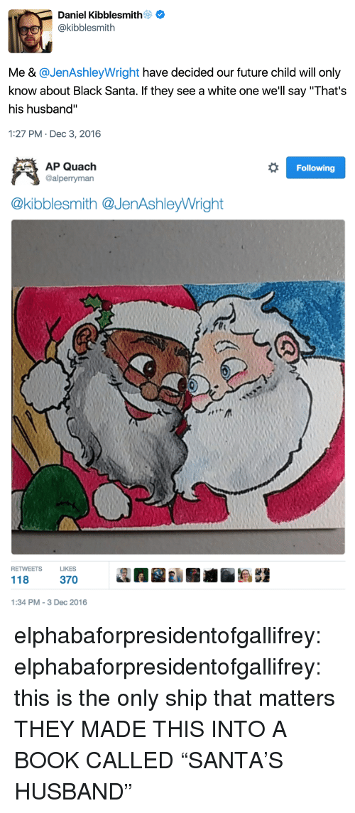 "Future, Tumblr, and Black: Daniel Kibblesmith  @kibblesmith  Me & @JenAshleyWright have decided our future child will only  know about Black Santa. If they see a white one we'll say ""That's  his husband""  1:27 PM- Dec 3, 2016   Following  AP Quach  @alperryman  @kibblesmith @JenAshleyWright  RETWEETSLIKES  118 37  1:34 PM-3 Dec 2016 elphabaforpresidentofgallifrey:  elphabaforpresidentofgallifrey:  this is the only ship that matters  THEY MADE THIS INTO A BOOK CALLED ""SANTA'S HUSBAND"""