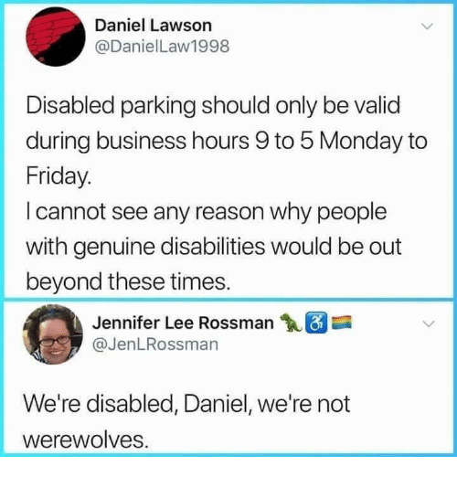 Dank, Friday, and Business: Daniel Lawson  @DanielLaw1998  Disabled parking should only be valid  during business hours 9 to 5 Monday to  Friday.  I cannot see any reason why people  with genuine disabilities would be out  beyond these times.  Jennifer Lee Rossman  @JenLRossman  We're disabled, Daniel, we're not  werewolves.
