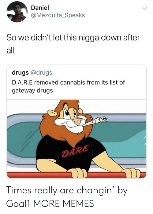 Daring: Daniel  @Mezquita_Speaks  So we didn't let this nigga down after  all  drugs @drugs  D.A.R.E removed cannabis from its list of  gateway drugs  DARE Times really are changin' by Goal1 MORE MEMES