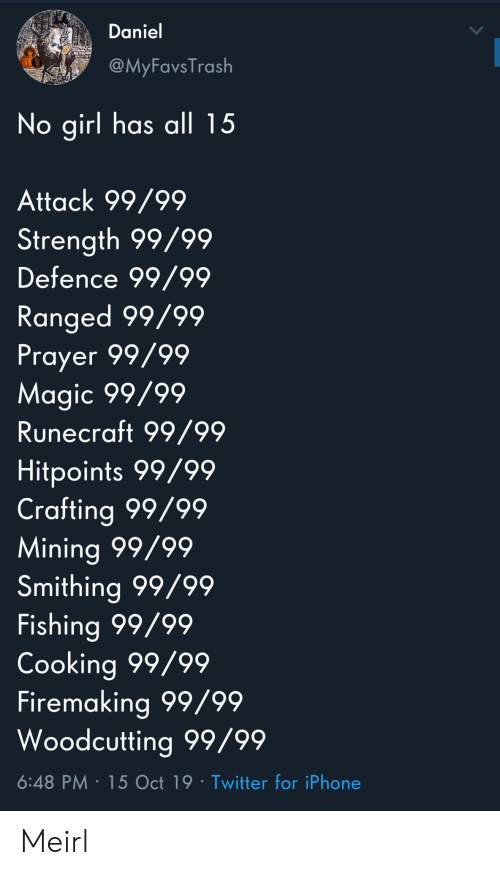 Prayer: Daniel  @MyFavsTrash  No girl has all 15  Attack 99/99  Strength 99/99  Defence 99/99  Ranged 99/99  Prayer 99/99  Magic 99/99  Runecraft 99/99  Hitpoints 99/99  Crafting 99/99  Mining 99/99  Smithing 99/99  Fishing 99/99  Cooking 99/99  Firemaking 99/99  Woodcutting 99/99  6:48 PM 15 Oct 19 Twitter for iPhone Meirl