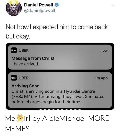 Dank, Memes, and Soon...: Daniel Powell  @danieljpowell  Not howl expected him to come back  but okay  Uber I ID  UBER  now  Message from Christ  I have arrived  UBER  1m ago  Uber  Arriving Soon  Christ is arriving soon in a Hyundai Elantra  (7VSJ164). After arriving, they'll wait 2 minutes  before charges begin for their time. Me👼irl by AlbieMichael MORE MEMES