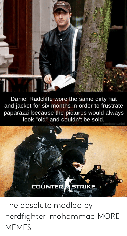 "Dirty: Daniel Radcliffe wore the same dirty hat  and jacket for six months in order to frustrate  paparazzi because the pictures would always  look ""old"" and couldn't be sold.  fb.com/factsweird  COUNTERASTRIKE The absolute madlad by nerdfighter_mohammad MORE MEMES"