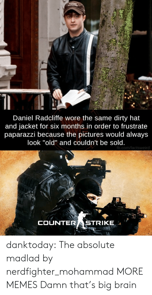 "Dirty: Daniel Radcliffe wore the same dirty hat  and jacket for six months in order to frustrate  paparazzi because the pictures would always  look ""old"" and couldn't be sold.  fb.com/factsweird  COUNTERASTRIKE danktoday:  The absolute madlad by nerdfighter_mohammad MORE MEMES  Damn that's big brain"