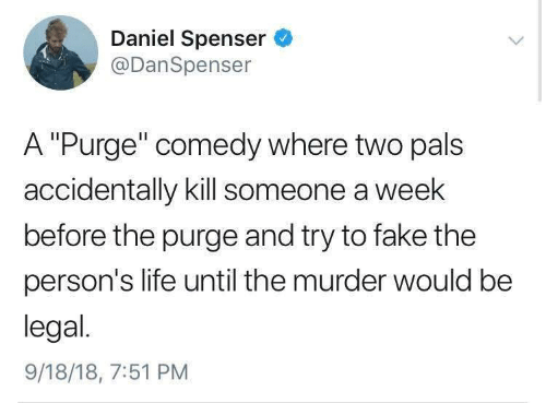 "Fake, Life, and The Purge: Daniel Spenser  @DanSpenser  A ""Purge"" comedy where two pals  accidentally kill someone a week  before the purge and try to fake the  person's life until the murder would be  legal.  9/18/18, 7:51 PM"