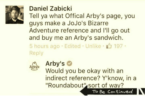 """jojo bizarre adventure: Daniel Zabicki  Tell ya what offical Arby's page, you  guys make a JoJo's Bizarre  Adventure reference and I'll go out  and buy me an Arby's sandwich  5 hours ago Edited Unlike 197  Reply  Arby's  Arbys  Would you be okay with an  indirect reference? Y'know, in a  """"Roundabout sort of wav?  To Be Continued"""