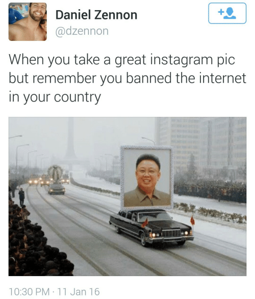 Instagram, Internet, and The Internet: Daniel Zennon  @dzennon  When you take a great instagram pic  but remember you banned the internet  in your country  at  10:30 PM 11 Jan 16