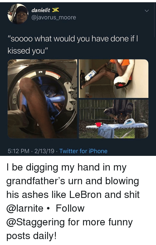 "Trendy: danielitX  @javorus_moore  ""soooo what would you have done if  kissed you""  5:12 PM 2/13/19 Twitter for iPhone I be digging my hand in my grandfather's urn and blowing his ashes like LeBron and shit @larnite • ➫➫➫ Follow @Staggering for more funny posts daily!"
