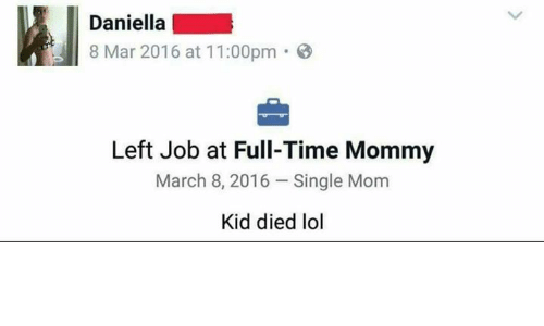 8 Mars: Daniella  8 Mar 2016 at 11:00pm  Left Job at Full-Time Mommy  March 8, 2016 Single Mom  Kid died lol