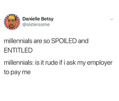 Rude, Millennials, and Humans of Tumblr: Danielle Betsy  @sistersome  millennials are so SPOILED and  ENTITLED  millennials: is it rude if i ask my employer  to pay me