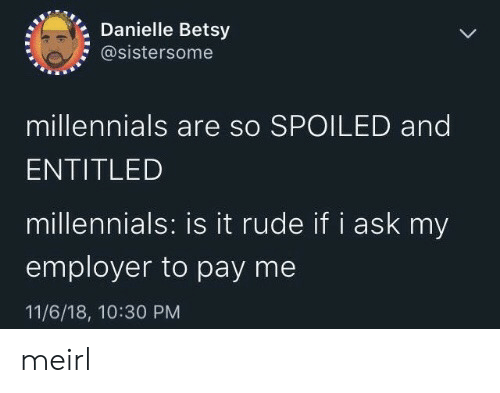 Rude, Millennials, and Entitled: Danielle Betsy  @sistersome  millennials are so SPOILED and  ENTITLED  millennials: is it rude if i ask my  employer to pay me  11/6/18, 10:30 PM meirl