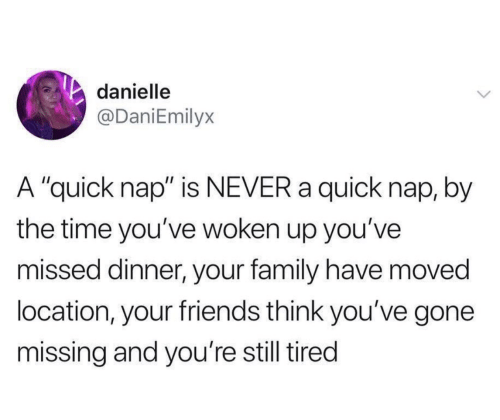 "Family, Friends, and Time: danielle  @DaniEmilyx  A ""quick nap"" is NEVER a quick nap, by  the time you've woken up you've  missed dinner, your family have moved  location, your friends think you've gone  missing and you're still tired"