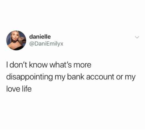 Life, Love, and Bank: danielle  @DaniEmilyx  I don't know what's more  disappointing my bank account or my  love life
