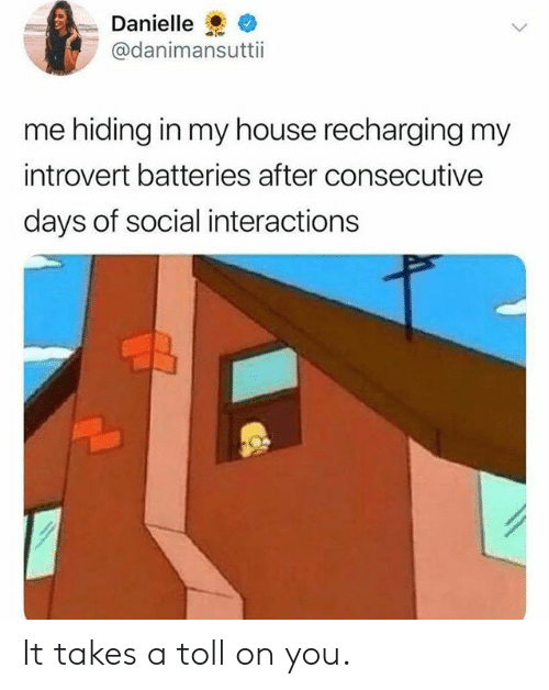 toll: Danielle  @danimansuttii  me hiding in my house recharging my  introvert batteries after consecutive  days of social interactions It takes a toll on you.