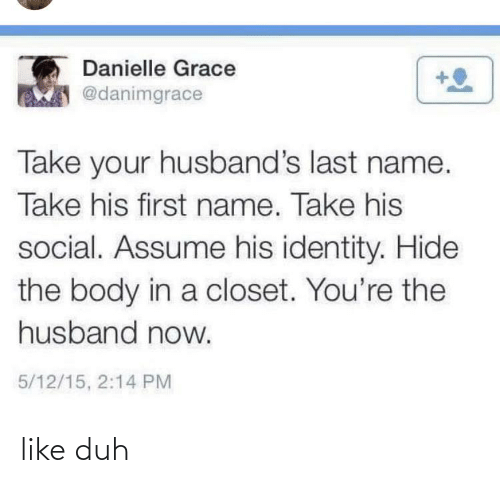 15 2: Danielle Grace  @danimgrace  Take your husband's last name.  Take his first name. Take his  social. Assume his identity. Hide  the body in a closet. You're the  husband now.  5/12/15, 2:14 PM like duh