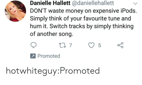 hum: Danielle Hallett @daniellehallett  DON'T waste money on expensive iPods  Simply think of your favourite tune and  hum it. Switch tracks by simply thinking  of another song  Promoted hotwhiteguy:Promoted