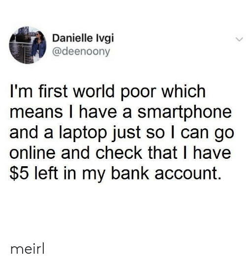 Bank, Laptop, and World: Danielle Ivgi  @deenoony  I'm first world poor which  means I have a smartphone  and a laptop just so I can go  online and check that I have  $5 left in my bank account. meirl