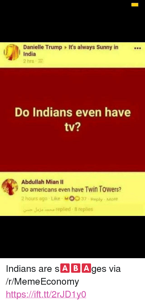"""Its Always Sunny In: Danielle Trump It's always Sunny in  India  2 hrs  Do Indians even have  tv?  Abdullah Mian II  9 Do americans even have Twin Towers?  2 hours ago Like o037 Reply More  Jaje snse replied 8 replies <p>Indians are s🅰️🅱️🅰️ges via /r/MemeEconomy <a href=""""https://ift.tt/2rJD1y0"""">https://ift.tt/2rJD1y0</a></p>"""