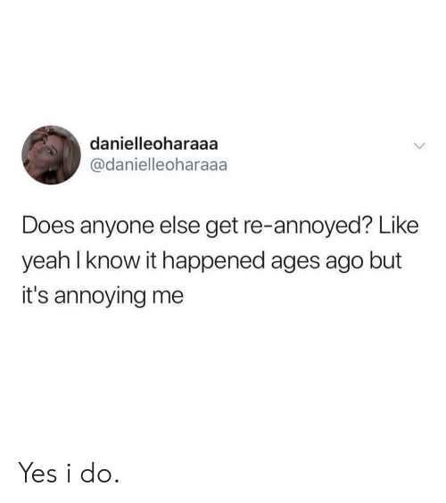 Yeah, Annoyed, and Annoying: danielleoharaaa  @danielleoharaaa  Does anyone else get re-annoyed? Like  yeah lknow it happened ages ago but  it's annoying me Yes i do.