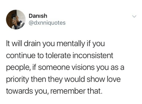 inconsistent: Danish  @dxnniquotes  It will drain you mentally if you  continue to tolerate inconsistent  people, if someone visions you as a  priority then they would show love  towards you, remember that.