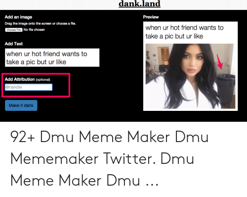 Dmu Meme: dank.land  Preview  Add an image  Drag the image onto the screen or choose a file.  when ur hot friend wants to  take a pic but ur like  No file chosen  Add Text  when ur hot friend wants to  take a pic but ur like  Add Attribution (optional)  @handle  Make it dank 92+ Dmu Meme Maker Dmu Mememaker Twitter. Dmu Meme Maker Dmu ...