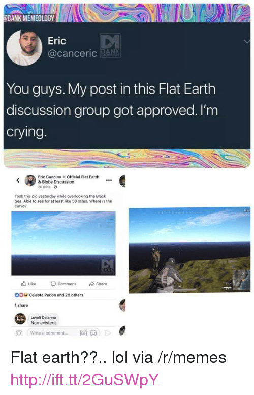 "Non Existent: DANK MEMEOLOGYD  Eric  @canceric RANK  You guys. My post in this Flat Earth  discussion group got approved. l'm  crying  Eric CancinoOfficial Flat Earth  & Globe Discussion  26 mins-  Took this pic yesterday while overlooking the Black  Sea. Able to see for at least like 50 miles. Where is the  curve?  db Like Comment Share  oo c  OO  Celeste Padon and 29 others  1 share  Loveli Daianna  Non existent  向  Write a comment  网@jE  .., <p>Flat earth??.. lol via /r/memes <a href=""http://ift.tt/2GuSWpY"">http://ift.tt/2GuSWpY</a></p>"