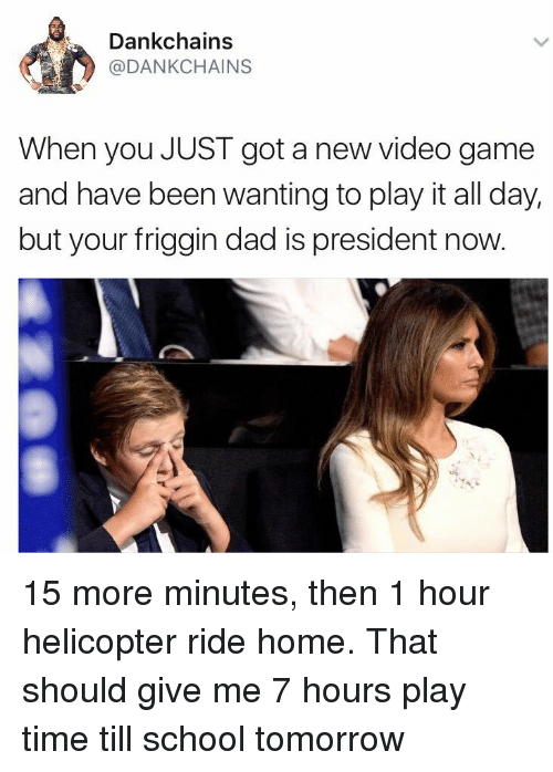 President Now: Dankchains  @DANKCHAINS  When you JUST got a new video game  and have been wanting to play it all day,  but your friggin dad is president now <p>15 more minutes, then 1 hour helicopter ride home. That should give me 7 hours play time till school tomorrow</p>
