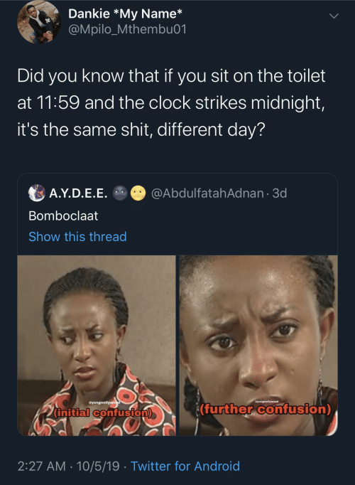 confusion: Dankie *My Name*  @Mpilo_Mthembu01  Did you know that if you sit on the toilet  at 11:59 and the clock strikes midnight,  it's the same shit, different day?  @AbdulfatahAdnan · 3d  A.Y.D.E.E.  Bomboclaat  Show this thread  @yungnollywood  yungnollywood  ¿(further confusion)  initial confusion)  2:27 AM · 10/5/19 · Twitter for Android