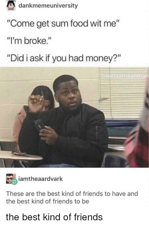 """Food, Friends, and Money: dankmemeuniversity  """"Come get sum food wit me""""  """"I'm broke.""""  """"Did i ask if you had money?""""  Westatrikanman  iamtheaardvarlk  These are the best kind of friends to have and  the best kind of friends to be the best kind of friends"""