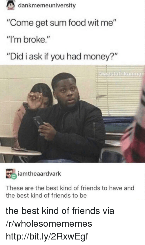 """Food, Friends, and Money: dankmemeuniversity  """"Come get sum food wit me""""  """"I'm broke.""""  """"Did i ask if you had money?""""  Westatrikanman  iamtheaardvarlk  These are the best kind of friends to have and  the best kind of friends to be the best kind of friends via /r/wholesomememes http://bit.ly/2RxwEgf"""