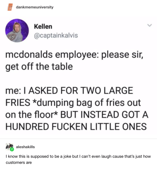dumping: dankmemeuniversity  Kellen  @captainkalvis  mcdonalds employee: please sir,  get off the table  me: I ASKED FOR TWO LARGE  FRIES *dumping bag of fries out  on the floor* BUT INSTEAD GOT A  HUNDRED FUCKEN LITTLE ONES  aleshakills  I know this is supposed to be a joke but I can't even laugh cause that's just how  customers are