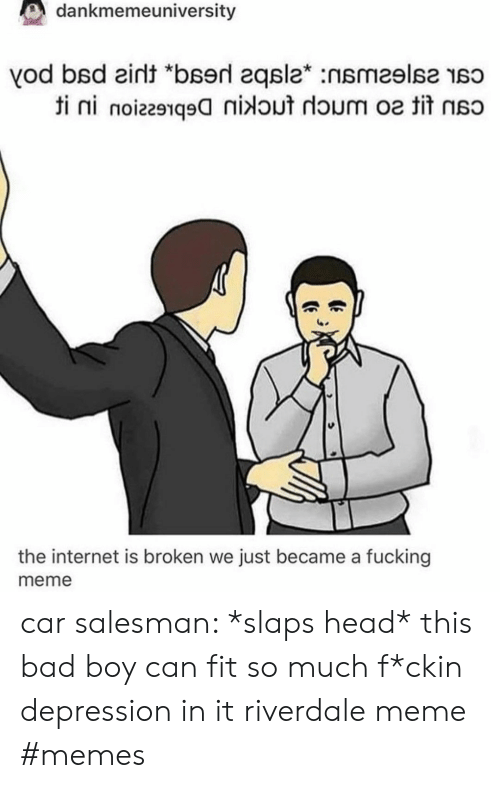 "Can Fit: dankmemeuniversity  vod bsd eint ""bserd 2qsla* :nsmeslse so  ti ni noiz291q9nidout doum o tit  the internet is broken we just became a fucking  meme car salesman: *slaps head* this bad boy can fit so much f*ckin depression in it riverdale meme #memes"