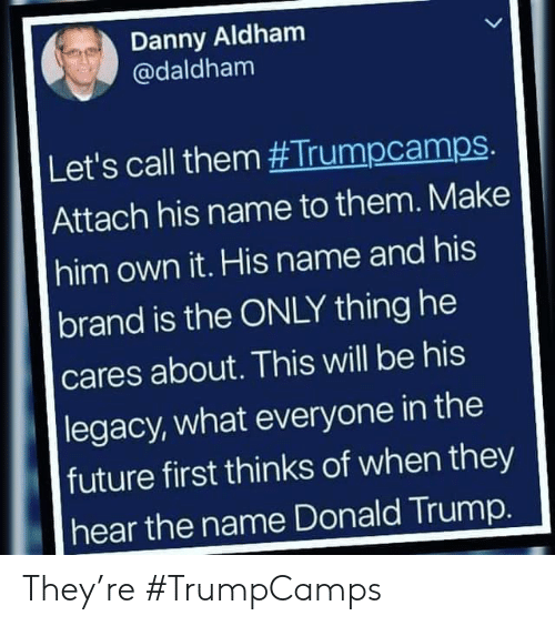 Donald Trump: Danny Aldham  @daldham  Let's call them #Trumpcamps.  Attach his name to them. Make  him own it. His name and his  brand is the ONLY thing he  cares about. This will be his  |legacy, what everyone in the  future first thinks of when they  hear the name Donald Trump. They're #TrumpCamps
