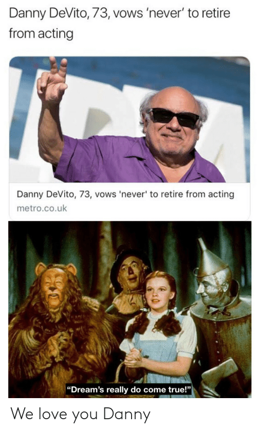 "Love, True, and Metro: Danny DeVito, 73, vows 'never' to retire  from acting  Danny DeVito, 73, vows 'never' to retire from acting  metro.co.uk  |""Dream's really do come true!"" We love you Danny"