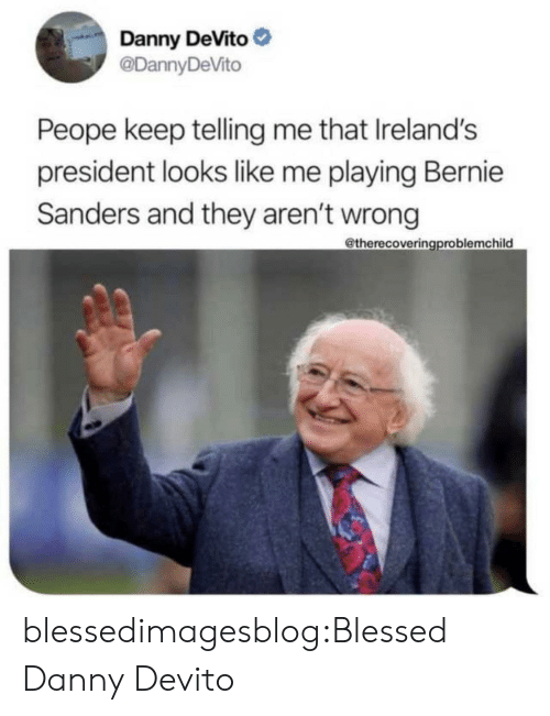 Telling Me: Danny DeVito  @DannyDeVito  Peope keep telling me that Ireland's  president looks like me playing Bernie  Sanders and they aren't wrong  @therecoveringproblemchild blessedimagesblog:Blessed Danny Devito