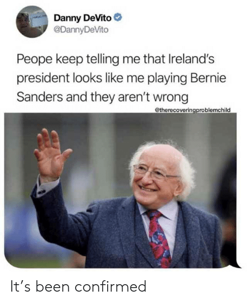 Telling Me: Danny DeVito  @DannyDeVito  Peope keep telling me that Ireland's  president looks like me playing Bernie  Sanders and they aren't wrong  @therecoveringproblemchild It's been confirmed